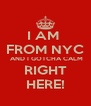 I AM  FROM NYC  AND I GOTCHA CALM RIGHT HERE! - Personalised Poster A4 size