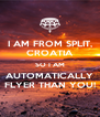 I AM FROM SPLIT, CROATIA SO I AM AUTOMATICALLY FLYER THAN YOU! - Personalised Poster A4 size