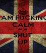 I AM FUCKING CALM NOW SHUT UP - Personalised Poster A4 size