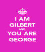 I AM GILBERT AND YOU ARE GEORGE - Personalised Poster A4 size