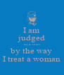 I am judged as a man by the way I treat a woman - Personalised Poster A4 size