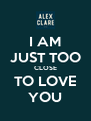 I AM JUST TOO CLOSE TO LOVE YOU - Personalised Poster A4 size