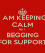 I AM KEEPING CALM BUT  BEGGING FOR SUPPORT - Personalised Poster A4 size