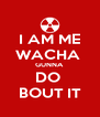 I AM ME WACHA  GUNNA  DO  BOUT IT - Personalised Poster A4 size