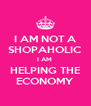 I AM NOT A SHOPAHOLIC I AM  HELPING THE ECONOMY - Personalised Poster A4 size