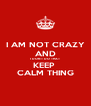 I AM NOT CRAZY AND I DON'T DO THAT KEEP  CALM THING - Personalised Poster A4 size