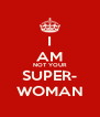 I AM NOT YOUR SUPER- WOMAN - Personalised Poster A4 size