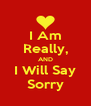I Am Really, AND I Will Say Sorry - Personalised Poster A4 size