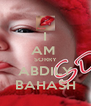 I AM  SORRY ABDILY BAHASH - Personalised Poster A4 size