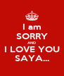 I am SORRY AND I LOVE YOU SAYA... - Personalised Poster A4 size