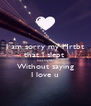I am sorry my Hrtbt that I slept  last night Without saying I love u - Personalised Poster A4 size