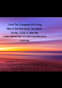 I Am The  Daughter Of A King Who Is Not Moved By The World  For My  GOD Is With Me  Goes Before Me I Do Not Fear Because I Am - Personalised Poster A4 size