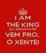 I AM THE KING OF ARRASTA-PÉ! VEM PRO,  Ó XENTE! - Personalised Poster A4 size