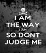 I AM THE WAY I AM SO DONT JUDGE ME - Personalised Poster A4 size