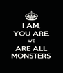I AM, YOU ARE, WE ARE ALL MONSTERS - Personalised Poster A4 size