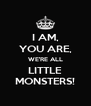 I AM, YOU ARE, WE'RE ALL LITTLE MONSTERS! - Personalised Poster A4 size