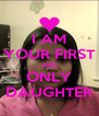 I AM YOUR FIRST AND ONLY DAUGHTER - Personalised Poster A4 size