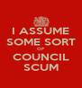 I ASSUME SOME SORT OF COUNCIL SCUM - Personalised Poster A4 size