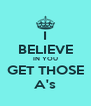 I BELIEVE IN YOU GET THOSE A's - Personalised Poster A4 size