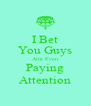 I Bet You Guys Aint Even Paying Attention - Personalised Poster A4 size