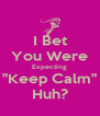 "I Bet You Were Expecting ""Keep Calm"" Huh? - Personalised Poster A4 size"