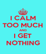 I CALM TOO MUCH AND I GET NOTHING - Personalised Poster A4 size