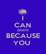 I CAN DEATH BECAUSE YOU  - Personalised Poster A4 size