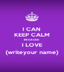 I CAN KEEP CALM BECAUSE I LOVE (writeyour name) - Personalised Poster A4 size