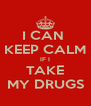 I CAN  KEEP CALM IF I TAKE MY DRUGS - Personalised Poster A4 size