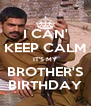 I CAN' KEEP CALM IT'S MY BROTHER'S BIRTHDAY - Personalised Poster A4 size