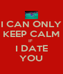 I CAN ONLY KEEP CALM IF  I DATE YOU - Personalised Poster A4 size