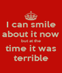 I can smile about it now but at the time it was terrible - Personalised Poster A4 size
