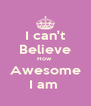 I can't Believe How  Awesome I am  - Personalised Poster A4 size