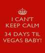 I CAN'T KEEP CALM  34 DAYS TIL VEGAS BABY! - Personalised Poster A4 size