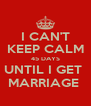 I CAN'T KEEP CALM 45 DAYS UNTIL I GET  MARRIAGE  - Personalised Poster A4 size