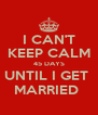 I CAN'T KEEP CALM 45 DAYS UNTIL I GET  MARRIED  - Personalised Poster A4 size