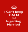 I Can't keep CALM ALE Is getting  Married  - Personalised Poster A4 size