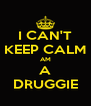 I CAN'T KEEP CALM AM A DRUGGIE - Personalised Poster A4 size