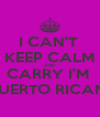 I CAN'T  KEEP CALM AND CARRY I'M  PUERTO RICAN  - Personalised Poster A4 size