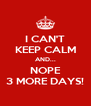 I CAN'T KEEP CALM AND... NOPE 3 MORE DAYS! - Personalised Poster A4 size