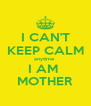 I CAN'T KEEP CALM anytime  I AM  MOTHER - Personalised Poster A4 size