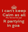I can't keep Calm as all My favourite ppl R partying In goa  - Personalised Poster A4 size
