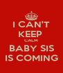 I CAN'T KEEP  CALM BABY SIS IS COMING - Personalised Poster A4 size