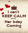 I can't  KEEP CALM BCOZ  Her bday  Coming - Personalised Poster A4 size