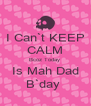 I Can`t KEEP CALM Bcoz Today  Is Mah Dad B`day  - Personalised Poster A4 size