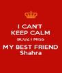 I CAN'T  KEEP CALM BCUZ I MISS MY BEST FRIEND Shahra - Personalised Poster A4 size