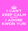 I CAN'T KEEP CALM BECAUSE I ADORE KWON YURI - Personalised Poster A4 size