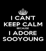 I CAN'T KEEP CALM BECAUSE I ADORE SOOYOUNG - Personalised Poster A4 size