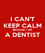 I CAN'T KEEP CALM BECAUSE I AM A DENTIST  - Personalised Poster A4 size
