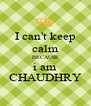 I can't keep calm BECAUSE i am CHAUDHRY - Personalised Poster A4 size